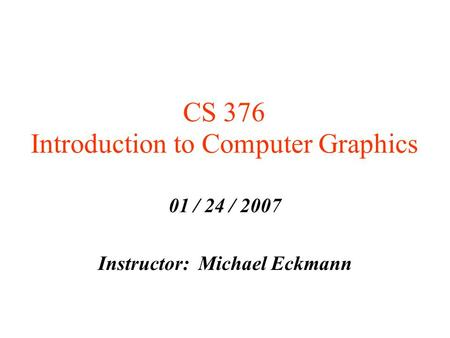 CS 376 Introduction to Computer Graphics 01 / 24 / 2007 Instructor: Michael Eckmann.