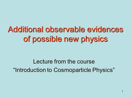 "1 Additional observable evidences of possible new physics Lecture from the course ""Introduction to Cosmoparticle Physics"""