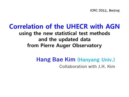 Correlation of the UHECR with AGN using the new statistical test methods and the updated data from Pierre Auger Observatory Hang Bae Kim (Hanyang Univ.)