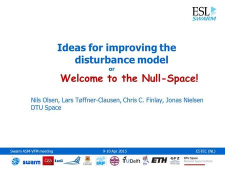 Swarm ASM-VFM meeting 9-10 Apr 2015ESTEC (NL) Ideas for improving the disturbance model or Welcome to the Null-Space! Nils Olsen, Lars Tøffner-Clausen,
