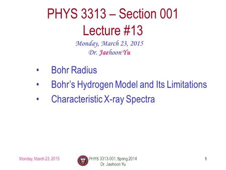 Monday, March 23, 2015PHYS 3313-001, Spring 2014 Dr. Jaehoon Yu 1 PHYS 3313 – Section 001 Lecture #13 Monday, March 23, 2015 Dr. Jaehoon Yu Bohr Radius.