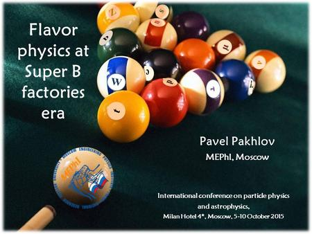 Pavel Pakhlov MEPhI, Moscow Flavor physics at Super B factories era International conference on particle physics and astrophysics, Milan Hotel 4*, Moscow,