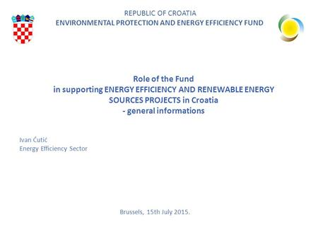 Role of the Fund in supporting ENERGY EFFICIENCY AND RENEWABLE ENERGY SOURCES PROJECTS in Croatia - general informations REPUBLIC OF CROATIA ENVIRONMENTAL.