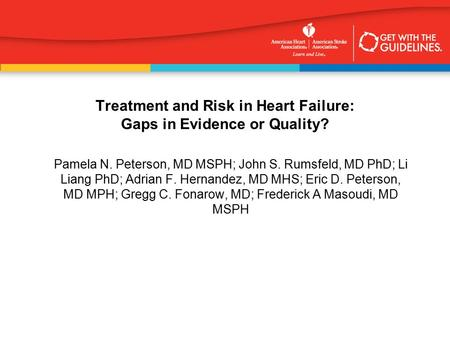 Treatment and Risk in Heart Failure: Gaps in Evidence or Quality? Pamela N. Peterson, MD MSPH; John S. Rumsfeld, MD PhD; Li Liang PhD; Adrian F. Hernandez,