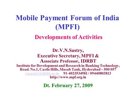 Mobile Payment Forum of India (MPFI) Dr.V.N.Sastry, Executive Secretary, MPFI & A ssociate Professor, IDRBT Institute for Development and Research in Banking.