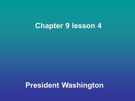 Chapter 9 lesson 4 President Washington. The First President In 1789, states chose representatives for a group called the electoral college. It was the.