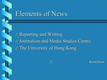 Elements of News b Reporting and Writing b Journalism and Media Studies Centre b The University of Hong Kong b Kevin Drew.