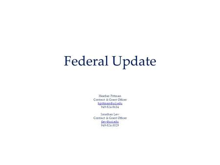 Federal Update Heather Pittman Contract & Grant Officer 949-824-8634 Jonathan Lew Contract & Grant Officer 949-824-3029.