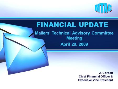FINANCIAL UPDATE Mailers' Technical Advisory Committee Meeting April 29, 2009 J. Corbett Chief Financial Officer & Executive Vice President.