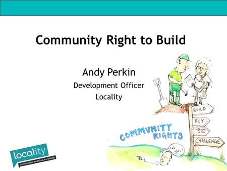Andy Perkin Development Officer Locality Community Right to Build.