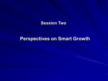 Session Two Perspectives on Smart Growth. American Planning Association Core Principles of Smart Growth A.Recognition that all levels of government, and.