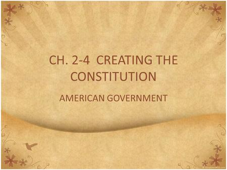 CH. 2-4 CREATING THE CONSTITUTION AMERICAN GOVERNMENT.