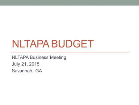 NLTAPA BUDGET NLTAPA Business Meeting July 21, 2015 Savannah, GA.