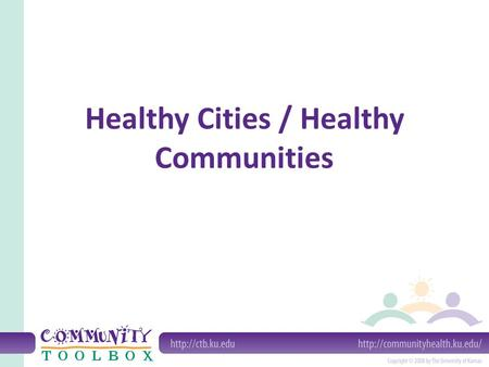 Healthy Cities / Healthy Communities. A theoretical framework for a process by which citizens can create healthy communities. Communities where all systems.