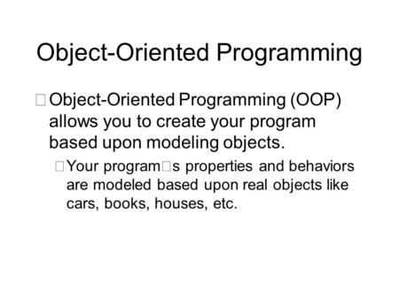 Object-Oriented Programming •Object-Oriented Programming (OOP) allows you to create your program based upon modeling objects.  Your program's properties.