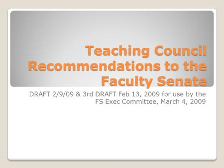 Teaching Council Recommendations to the Faculty Senate DRAFT 2/9/09 & 3rd DRAFT Feb 13, 2009 for use by the FS Exec Committee, March 4, 2009.