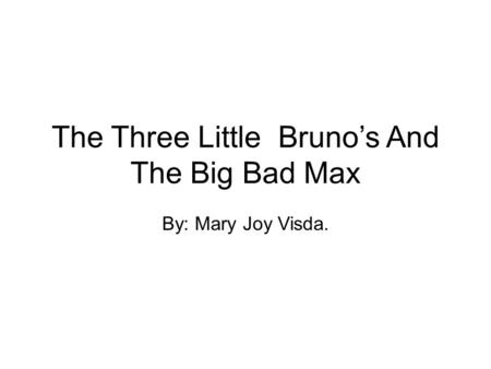 The Three Little Bruno's And The Big Bad Max By: Mary Joy Visda.