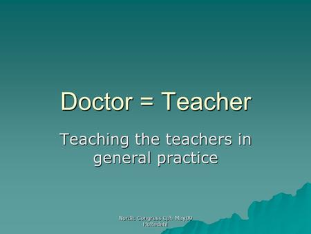 Nordic Congress Cph May09 Holtedahl Doctor = Teacher Teaching the teachers in general practice.