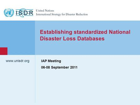 Www.unisdr.org 1 Establishing standardized National Disaster Loss Databases IAP Meeting 06-08 September 2011.