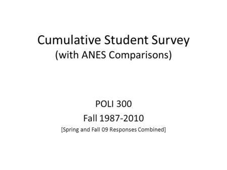 Cumulative Student Survey (with ANES Comparisons) POLI 300 Fall 1987-2010 [Spring and Fall 09 Responses Combined]