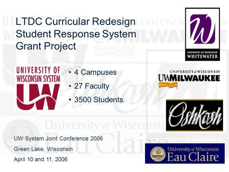 LTDC Curricular Redesign Student Response System Grant Project 4 Campuses 27 Faculty 3500 Students UW System Joint Conference 2006 Green Lake, Wisconsin.