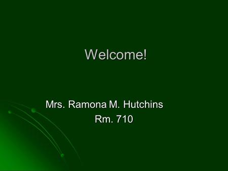 Welcome! Mrs. Ramona M. Hutchins Rm. 710. Teacher Introduction New Orleans, LA New Orleans, LA First Generation College Student: Xavier University of.