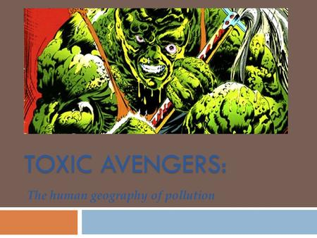 TOXIC AVENGERS: The human geography of pollution.
