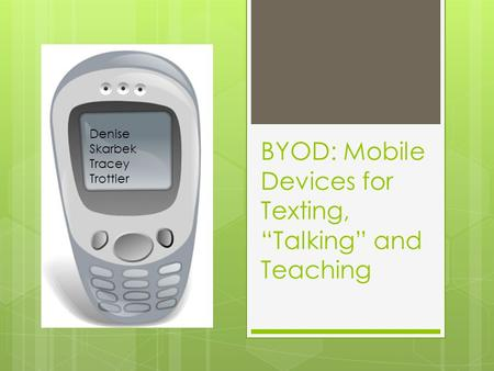 "BYOD: Mobile Devices for Texting, ""Talking"" and Teaching Denise Skarbek Tracey Trottier."