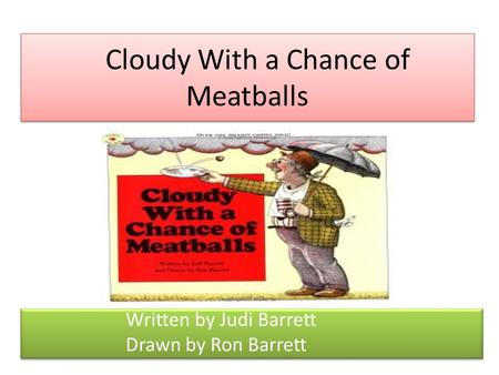Cloudy With a Chance of Meatballs Written by Judi Barrett Drawn by Ron Barrett Written by Judi Barrett Drawn by Ron Barrett.
