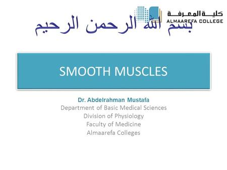 SMOOTH MUSCLES Dr. Abdelrahman Mustafa Department of Basic Medical Sciences Division of Physiology Faculty of Medicine Almaarefa Colleges.