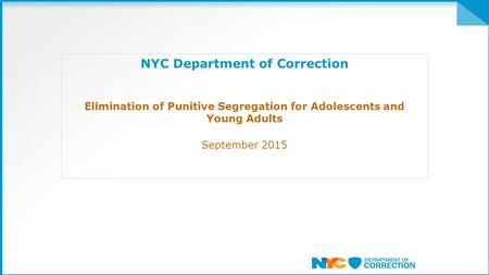 NYC Department of Correction Elimination of Punitive Segregation for Adolescents and Young Adults September 2015.