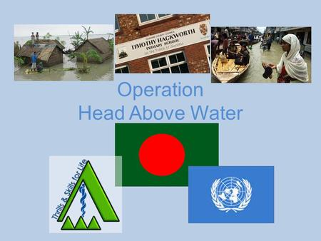Operation Head Above Water. Current situation Task: To travel across a flooded area in Bangladesh and build a series of bridges to link areas of dry.