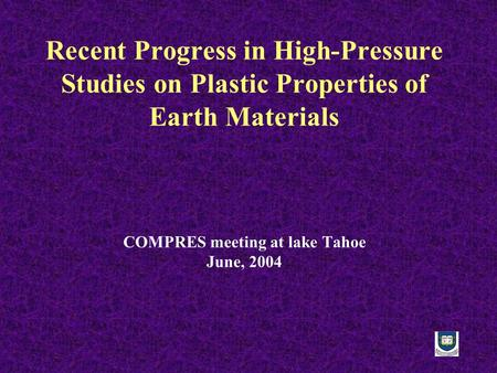 Recent Progress in High-Pressure Studies on Plastic Properties of Earth Materials COMPRES meeting at lake Tahoe June, 2004.