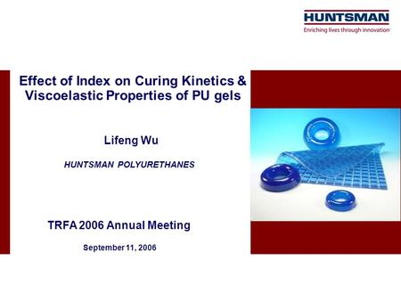 Effect of Index on Curing Kinetics & Viscoelastic Properties of PU gels Lifeng Wu TRFA 2006 Annual Meeting September 11, 2006 HUNTSMAN POLYURETHANES.