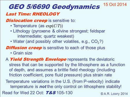 GEO 5/6690 Geodynamics 15 Oct 2014 © A.R. Lowry 2014 Read for Wed 22 Oct: T&S 105-130 Last Time: RHEOLOGY Dislocation creep is sensitive to: Temperature.