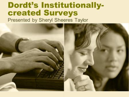 Dordt's Institutionally- created Surveys Presented by Sheryl Sheeres Taylor.
