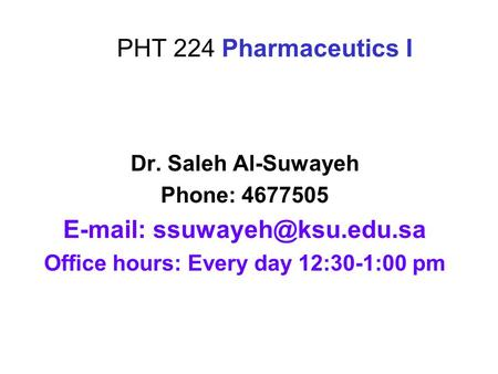PHT 224 Pharmaceutics I Dr. Saleh Al-Suwayeh Phone: 4677505   Office hours: Every day 12:30-1:00 pm.