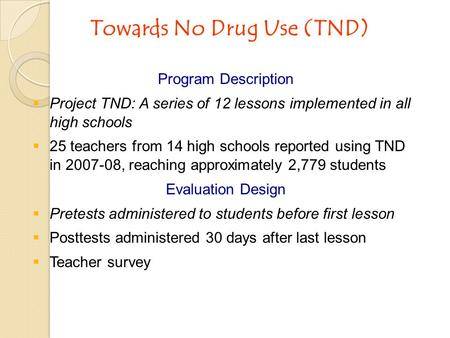 Towards No Drug Use (TND) Program Description  Project TND: A series of 12 lessons implemented in all high schools  25 teachers from 14 high schools.