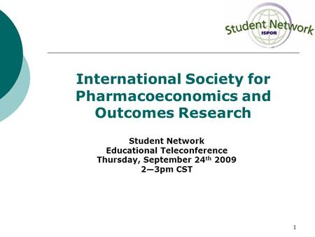 1 International Society for Pharmacoeconomics and Outcomes Research Student Network Educational Teleconference Thursday, September 24 th 2009 2—3pm CST.