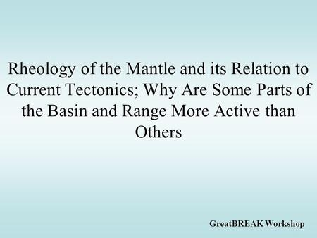 Rheology of the Mantle and its Relation to Current Tectonics; Why Are Some Parts of the Basin and Range More Active than Others GreatBREAK Workshop.