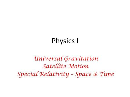 Physics I Universal Gravitation Satellite Motion Special Relativity – Space & Time.