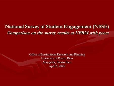 National Survey of Student Engagement (NSSE) Comparison on the survey results at UPRM with peers Office of Institutional Research and Planning University.
