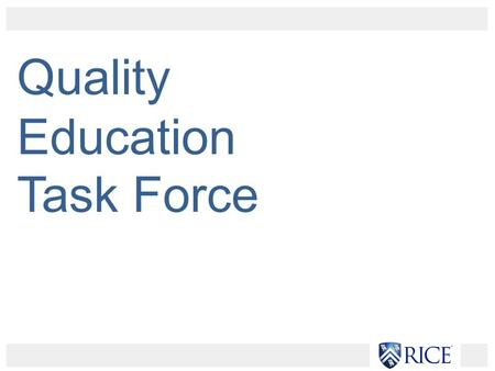 "Quality Education Task Force. Key Stakeholders: School deans Department chairs Graduate Student Association Student Association ""Rice Education of the."