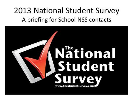 2013 National Student Survey A briefing for School NSS contacts.