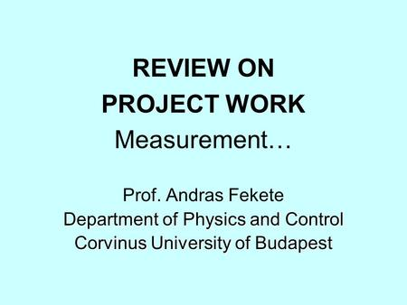 REVIEW ON PROJECT WORK Measurement… Prof. Andras Fekete Department of Physics and Control Corvinus University of Budapest.