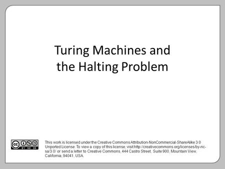 Turing Machines and the Halting Problem This work is licensed under the Creative Commons Attribution-NonCommercial-ShareAlike 3.0 Unported License. To.