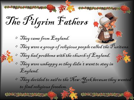 The Pilgrim Fathers They came from England. They were a group of religious people called the Puritans. They had problems with the church of England. They.