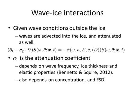 Wave-ice interactions Given wave conditions outside the ice – waves are advected into the ice, and attenuated as well. is the attenuation coefficient –