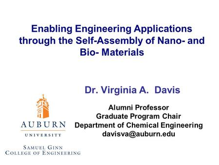Enabling Engineering Applications through the Self-Assembly of Nano- and Bio- Materials Dr. Virginia A. Davis Alumni Professor Graduate Program Chair Department.