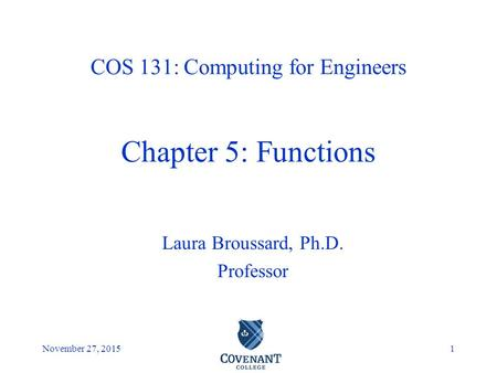 Covenant College November 27, 20151 Laura Broussard, Ph.D. Professor COS 131: Computing for Engineers Chapter 5: Functions.